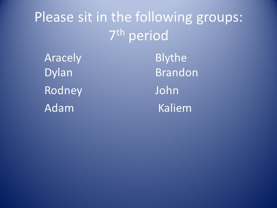 Please sit in the following groups: 7 th period AracelyBlythe DylanBrandon Rodney John Adam Kaliem