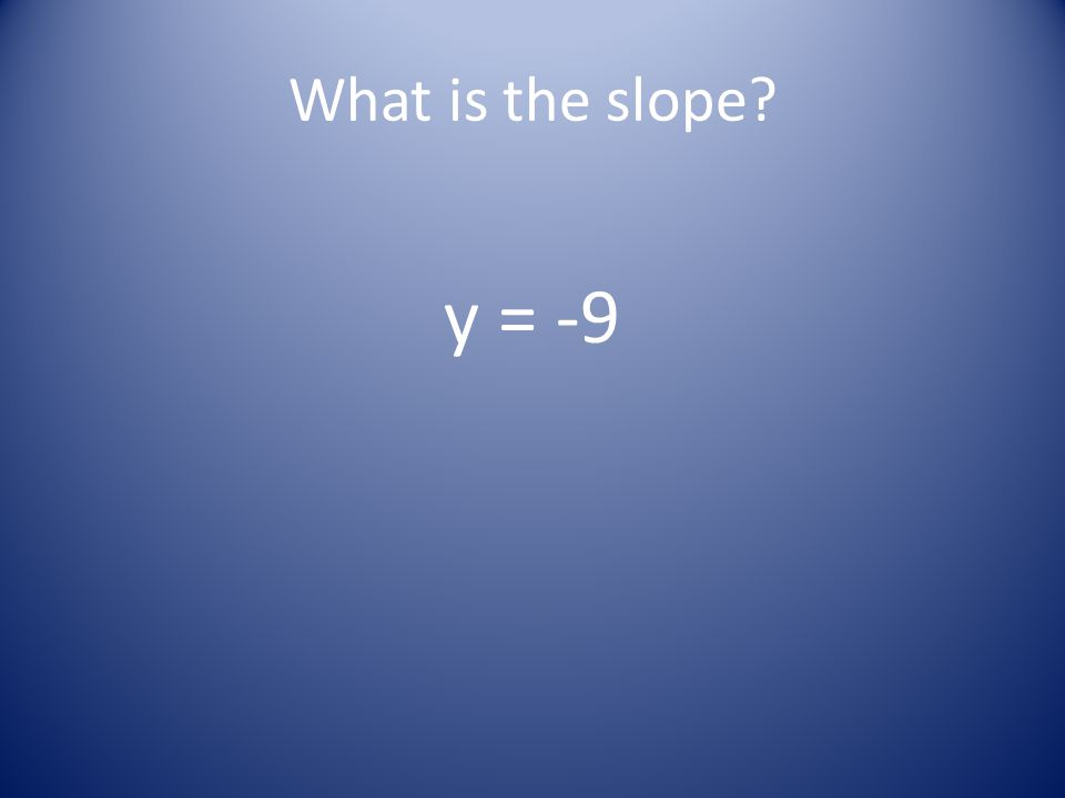 What is the slope? y = -9