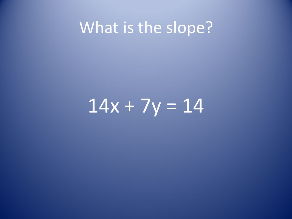What is the slope? 14x + 7y = 14