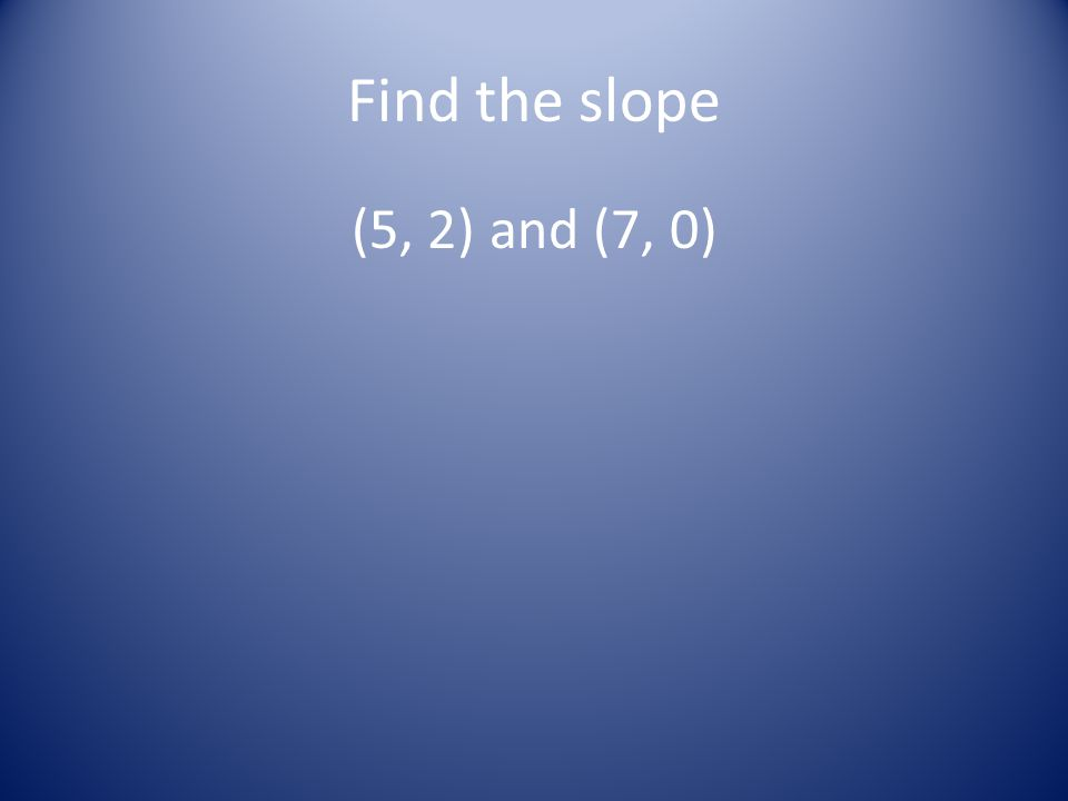 Find the slope (5, 2) and (7, 0)