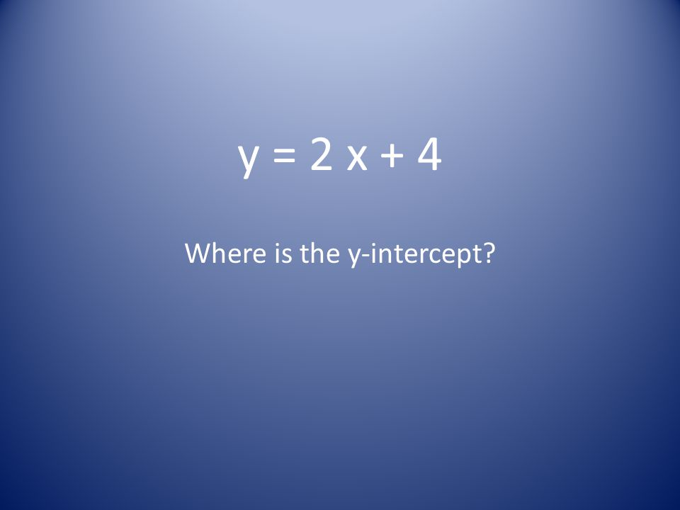 y = 2 x + 4 Where is the y-intercept?