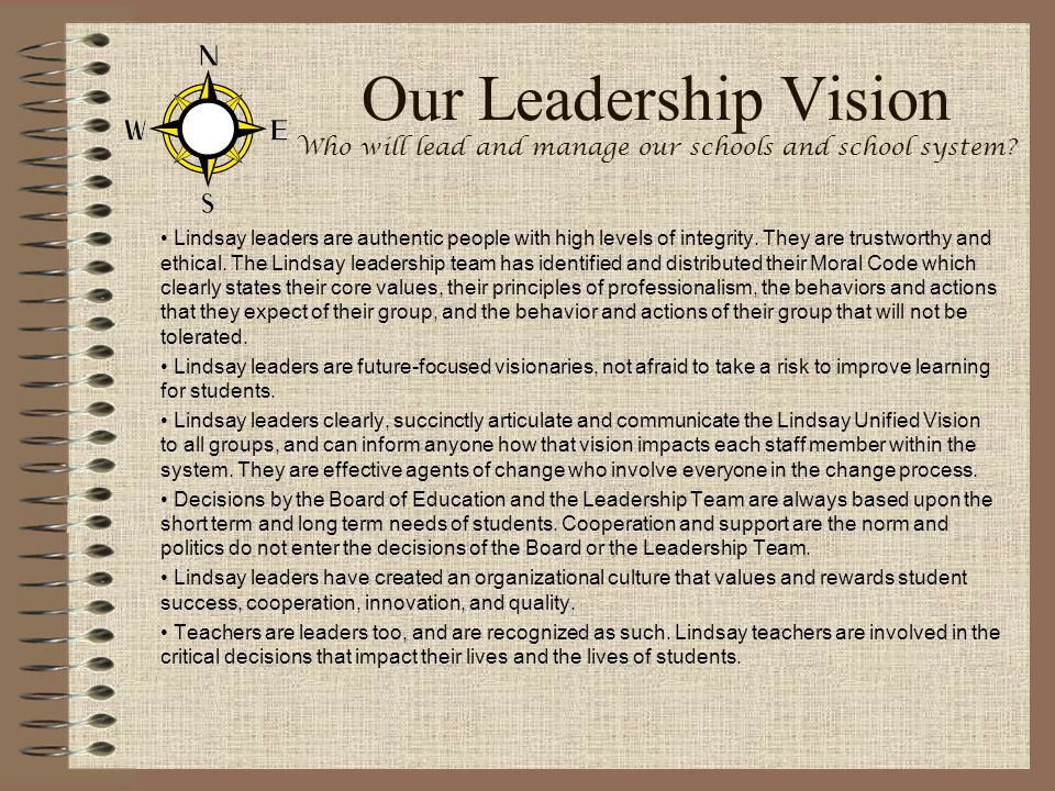 Our Leadership Vision Who will lead and manage our schools and school system? Lindsay leaders are authentic people with high levels of integrity. They