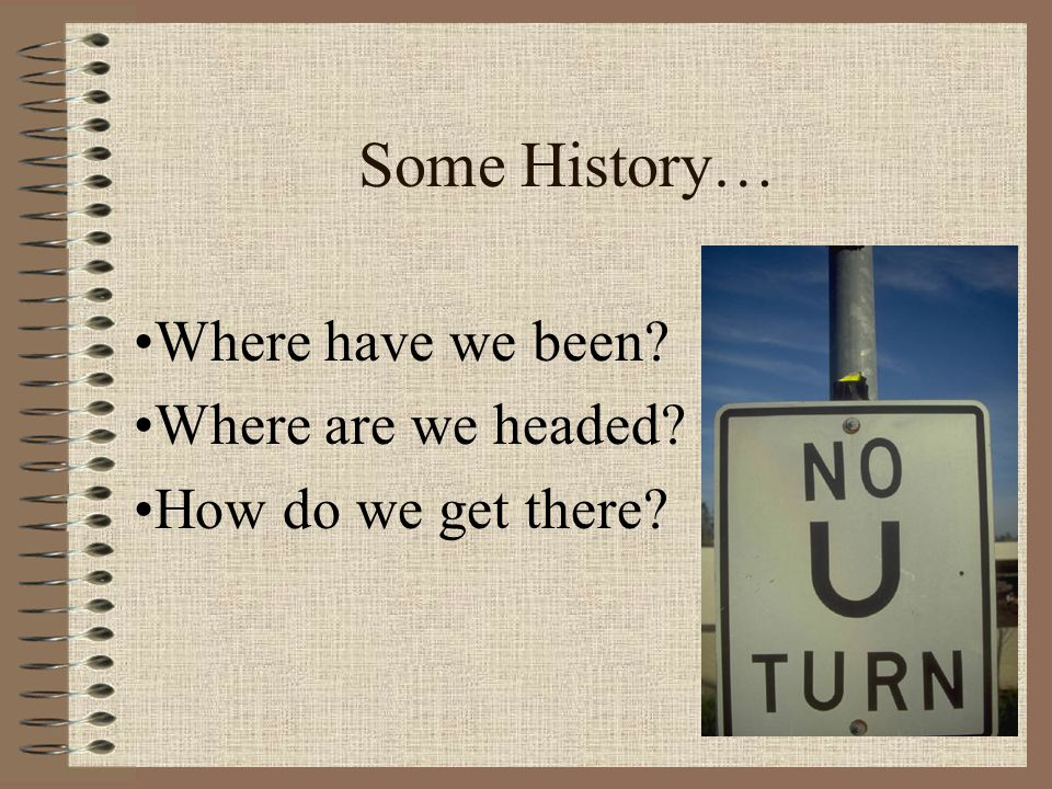 Some History… Where have we been? Where are we headed? How do we get there?