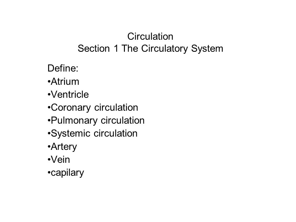 Circulation Section 1 The Circulatory System Define: Atrium Ventricle Coronary circulation Pulmonary circulation Systemic circulation Artery Vein capi