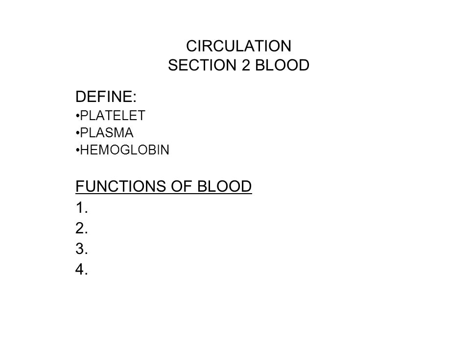 CIRCULATION SECTION 2 BLOOD DEFINE: PLATELET PLASMA HEMOGLOBIN FUNCTIONS OF BLOOD 1. 2. 3. 4.