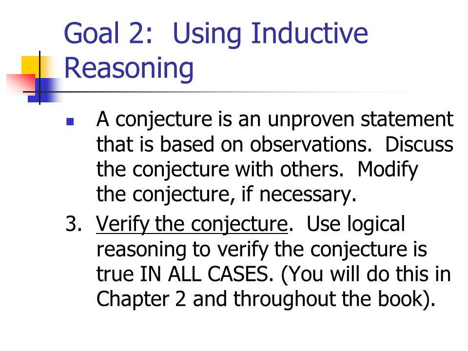 Goal 2: Using Inductive Reasoning A conjecture is an unproven statement that is based on observations.