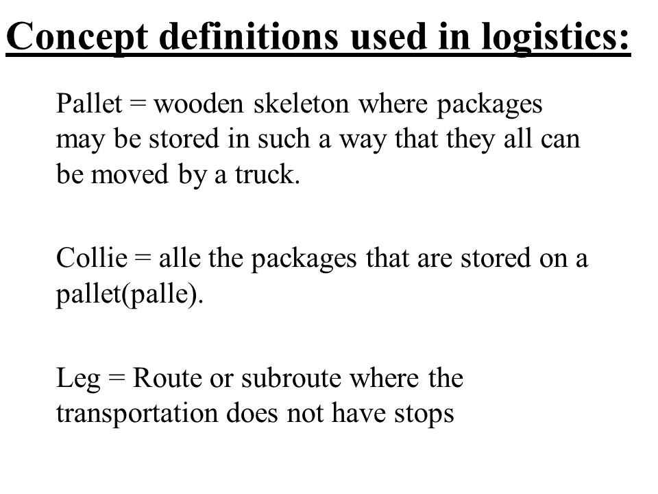 Concept definitions used in logistics: Pallet = wooden skeleton where packages may be stored in such a way that they all can be moved by a truck.