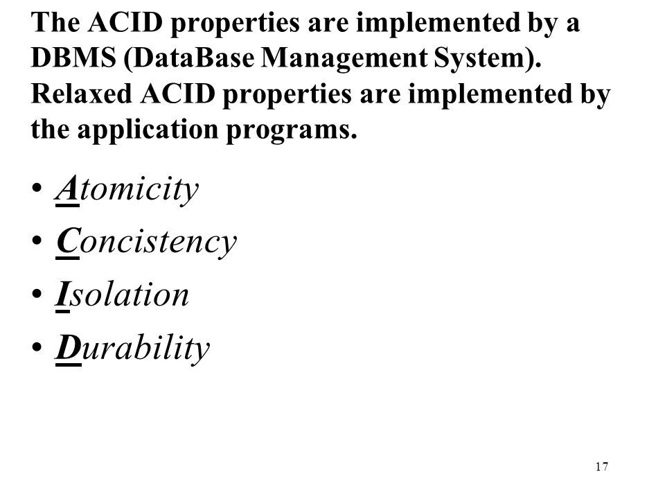 17 The ACID properties are implemented by a DBMS (DataBase Management System).