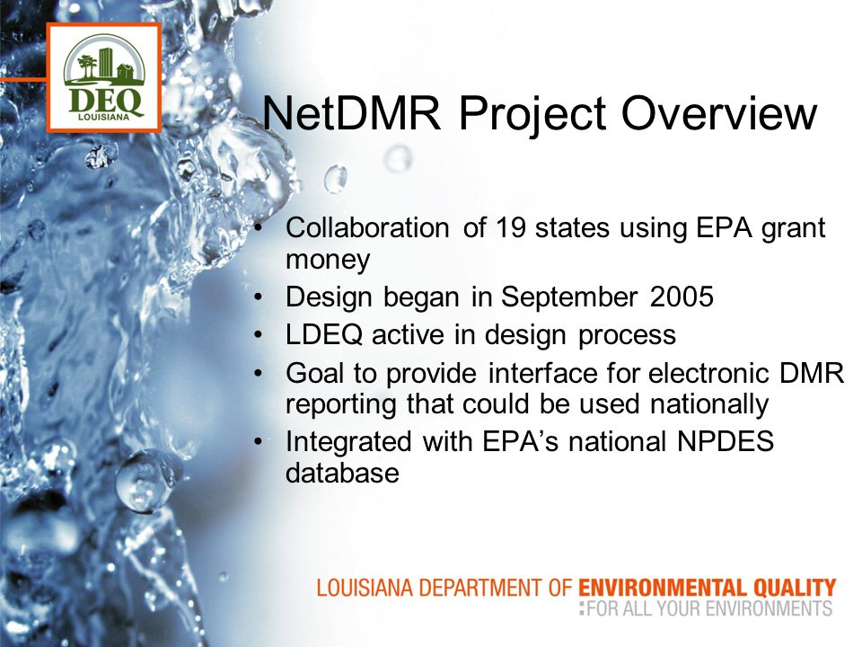 NetDMR Project Overview Collaboration of 19 states using EPA grant money Design began in September 2005 LDEQ active in design process Goal to provide