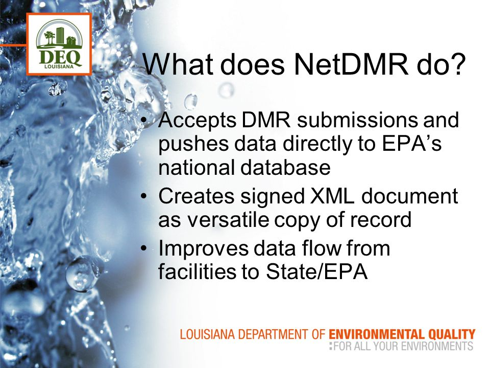 What does NetDMR do? Accepts DMR submissions and pushes data directly to EPA's national database Creates signed XML document as versatile copy of reco