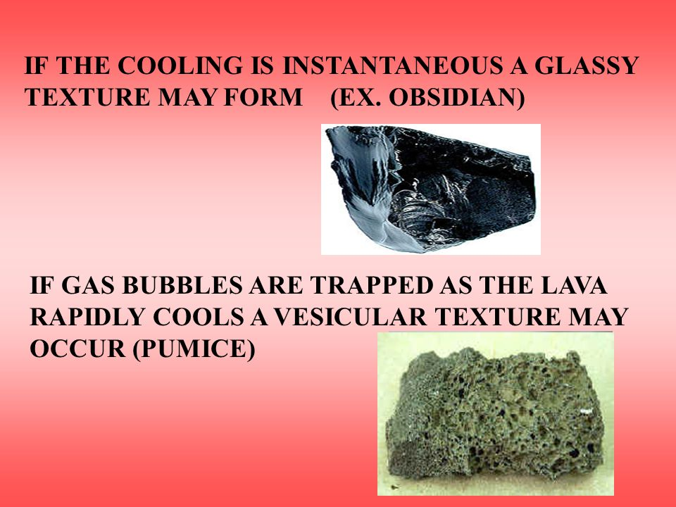 IF THE COOLING IS INSTANTANEOUS A GLASSY TEXTURE MAY FORM (EX. OBSIDIAN) IF GAS BUBBLES ARE TRAPPED AS THE LAVA RAPIDLY COOLS A VESICULAR TEXTURE MAY