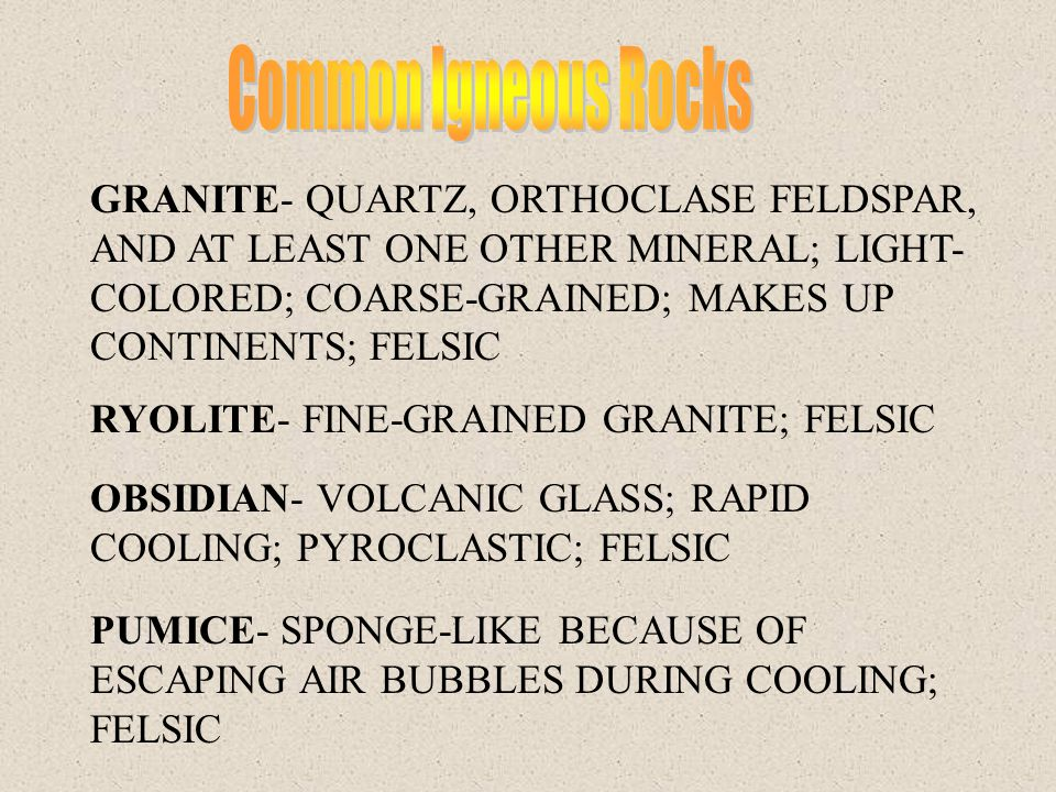 GRANITE- QUARTZ, ORTHOCLASE FELDSPAR, AND AT LEAST ONE OTHER MINERAL; LIGHT- COLORED; COARSE-GRAINED; MAKES UP CONTINENTS; FELSIC RYOLITE- FINE-GRAINE