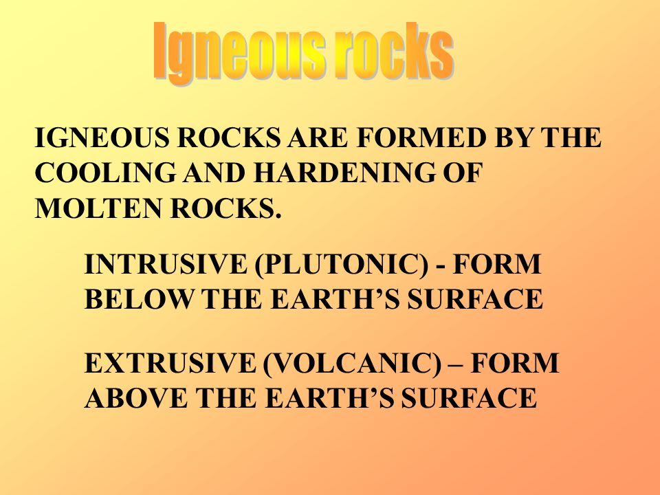 IGNEOUS ROCKS ARE FORMED BY THE COOLING AND HARDENING OF MOLTEN ROCKS. INTRUSIVE (PLUTONIC) - FORM BELOW THE EARTH'S SURFACE EXTRUSIVE (VOLCANIC) – FO