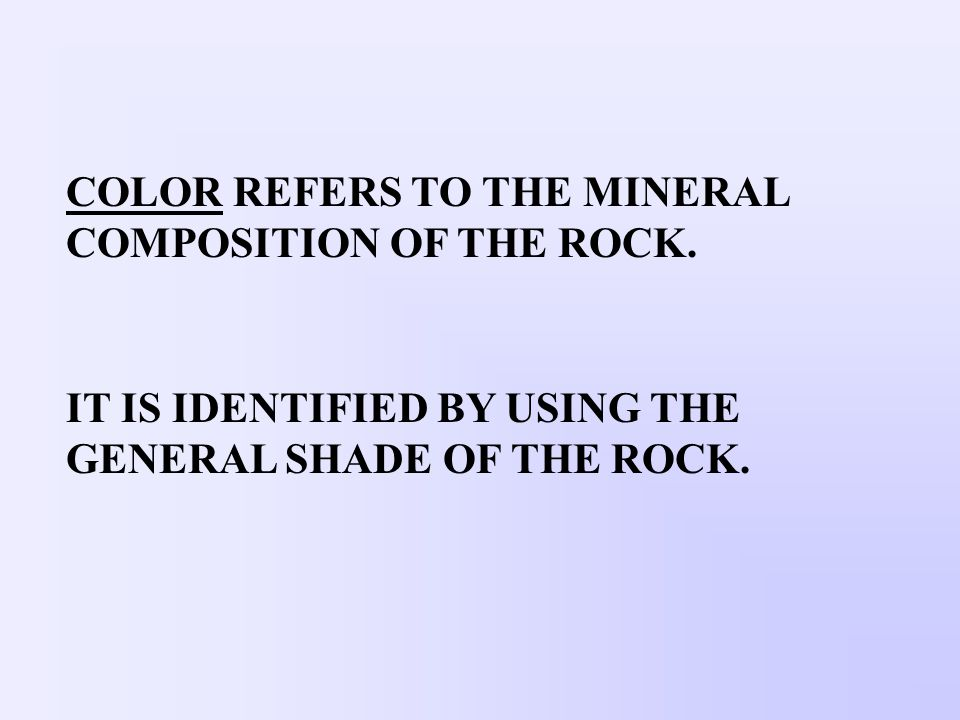 COLOR REFERS TO THE MINERAL COMPOSITION OF THE ROCK. IT IS IDENTIFIED BY USING THE GENERAL SHADE OF THE ROCK.