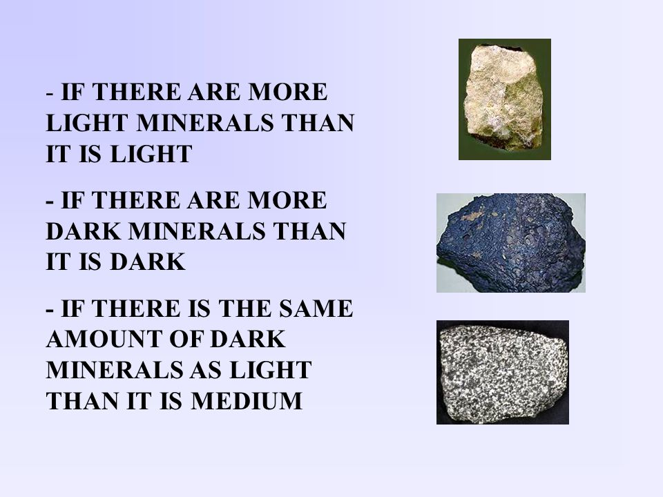 - IF THERE ARE MORE LIGHT MINERALS THAN IT IS LIGHT - IF THERE ARE MORE DARK MINERALS THAN IT IS DARK - IF THERE IS THE SAME AMOUNT OF DARK MINERALS A
