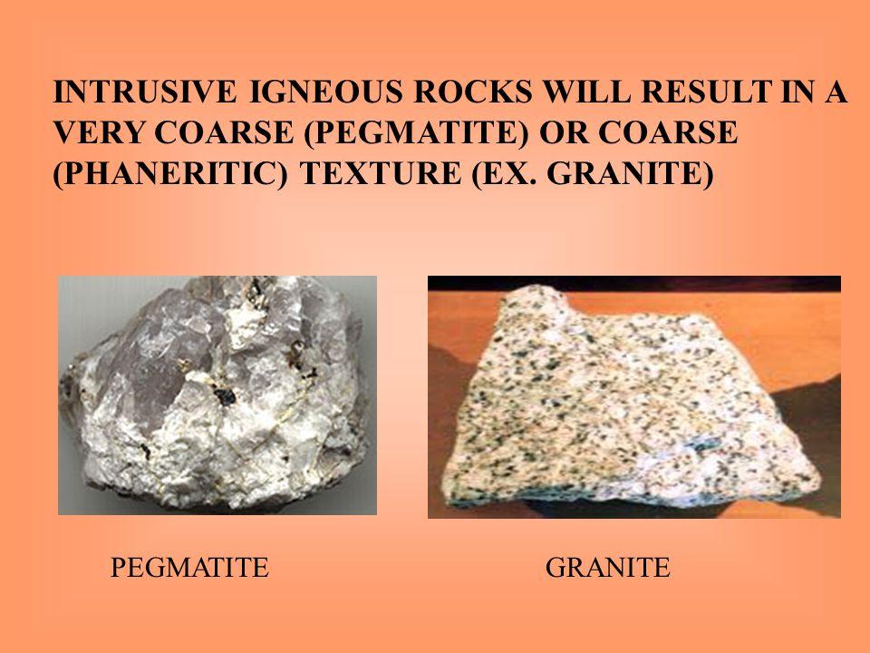 INTRUSIVE IGNEOUS ROCKS WILL RESULT IN A VERY COARSE (PEGMATITE) OR COARSE (PHANERITIC) TEXTURE (EX. GRANITE) PEGMATITEGRANITE