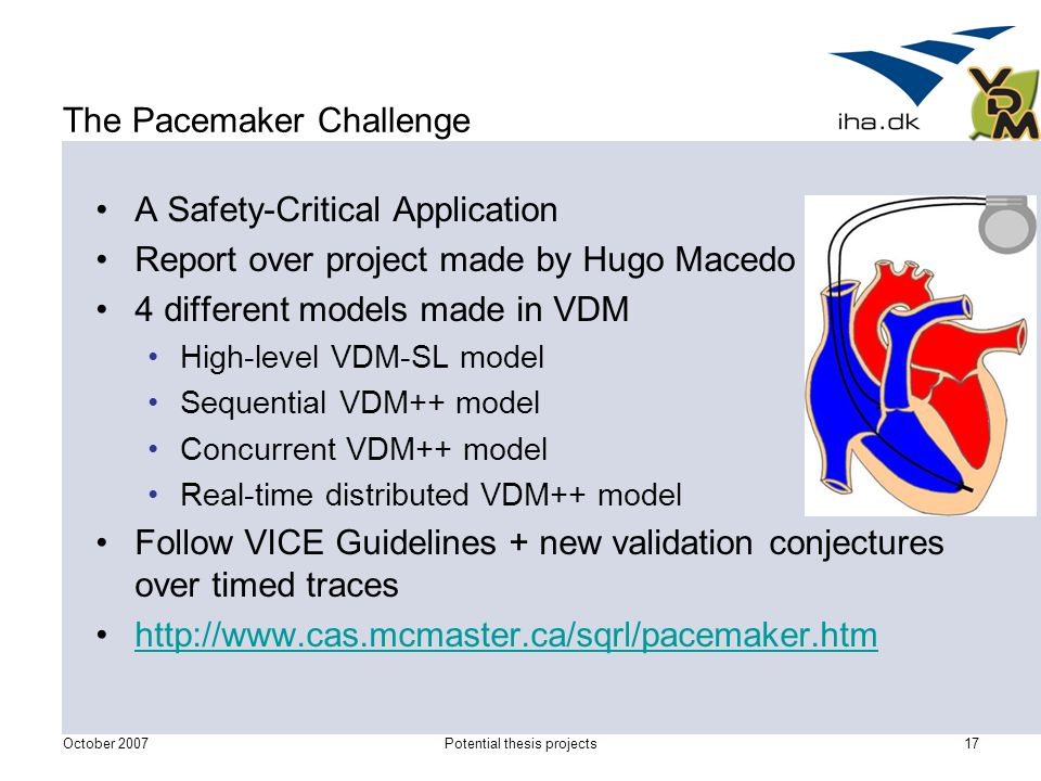 October 2007Potential thesis projects17 The Pacemaker Challenge A Safety-Critical Application Report over project made by Hugo Macedo 4 different models made in VDM High-level VDM-SL model Sequential VDM++ model Concurrent VDM++ model Real-time distributed VDM++ model Follow VICE Guidelines + new validation conjectures over timed traces http://www.cas.mcmaster.ca/sqrl/pacemaker.htm