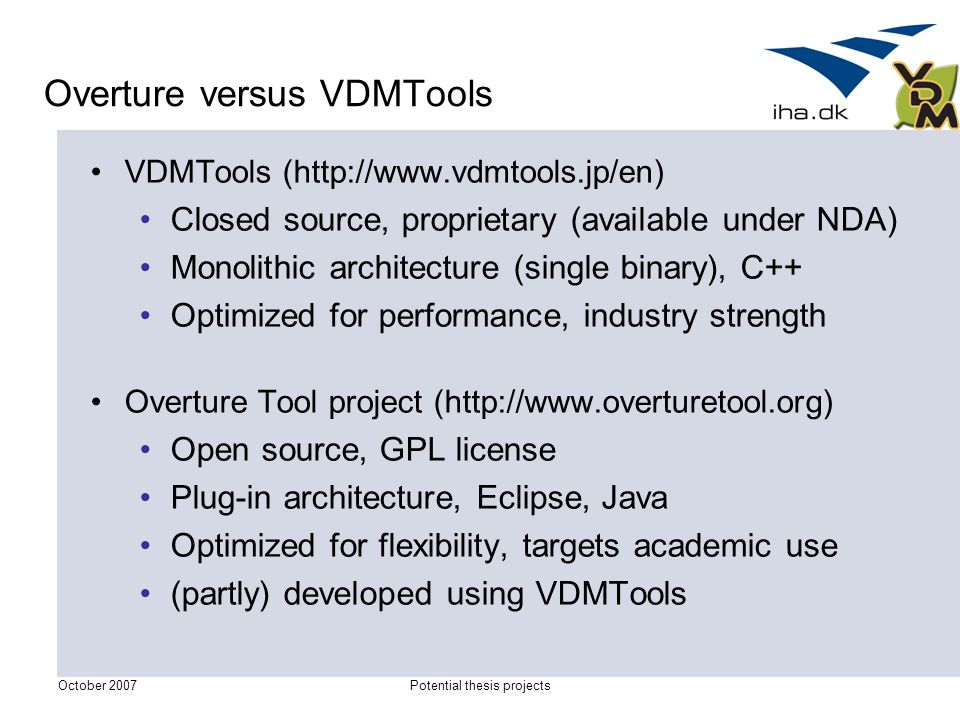 October 2007Potential thesis projects Overture versus VDMTools VDMTools (http://www.vdmtools.jp/en) Closed source, proprietary (available under NDA) Monolithic architecture (single binary), C++ Optimized for performance, industry strength Overture Tool project (http://www.overturetool.org) Open source, GPL license Plug-in architecture, Eclipse, Java Optimized for flexibility, targets academic use (partly) developed using VDMTools