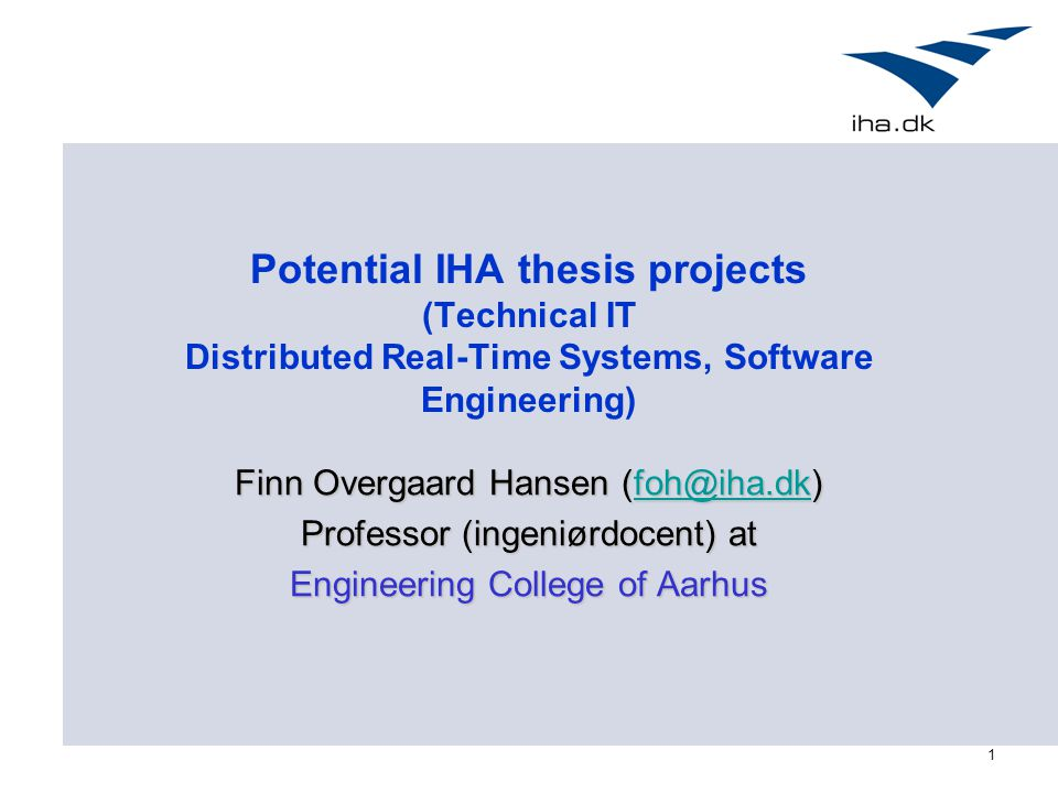 1 Potential IHA thesis projects (Technical IT Distributed Real-Time Systems, Software Engineering) Finn Overgaard Hansen (foh@iha.dk) foh@iha.dk Professor (ingeniørdocent) at Engineering College of Aarhus