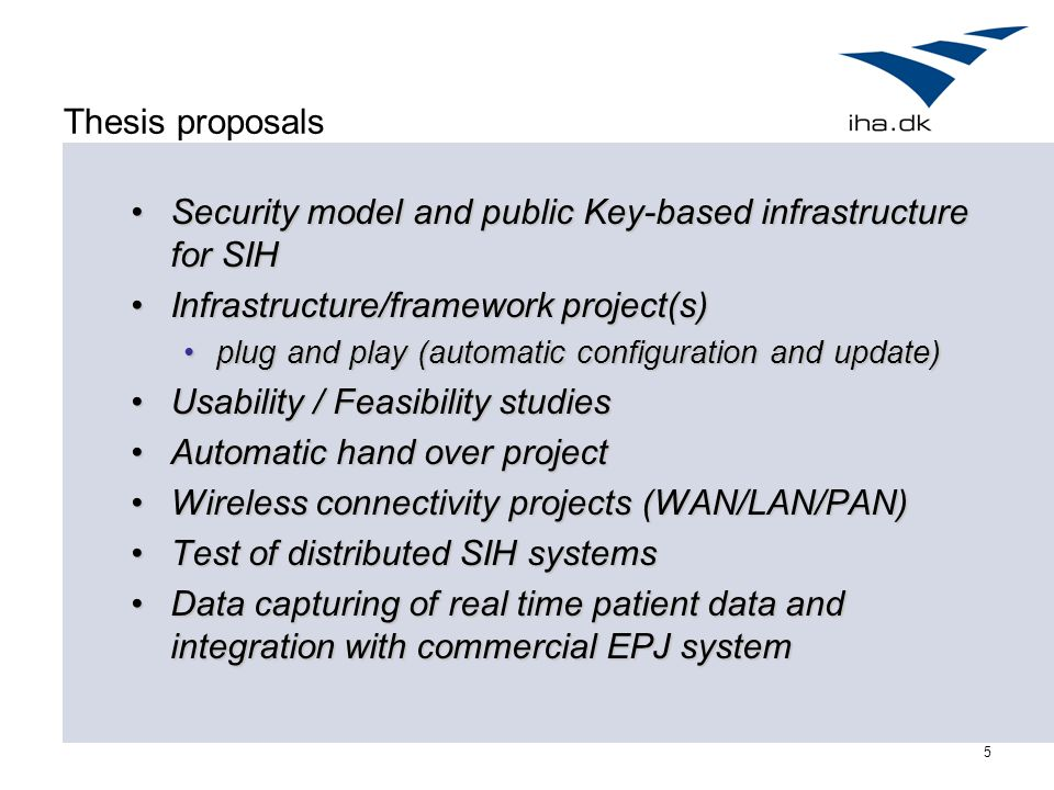 5 Thesis proposals Security model and public Key-based infrastructure for SIHSecurity model and public Key-based infrastructure for SIH Infrastructure/framework project(s)Infrastructure/framework project(s) plug and play (automatic configuration and update)plug and play (automatic configuration and update) Usability / Feasibility studiesUsability / Feasibility studies Automatic hand over projectAutomatic hand over project Wireless connectivity projects (WAN/LAN/PAN)Wireless connectivity projects (WAN/LAN/PAN) Test of distributed SIH systemsTest of distributed SIH systems Data capturing of real time patient data and integration with commercial EPJ systemData capturing of real time patient data and integration with commercial EPJ system