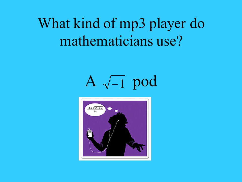 What kind of mp3 player do mathematicians use? A pod
