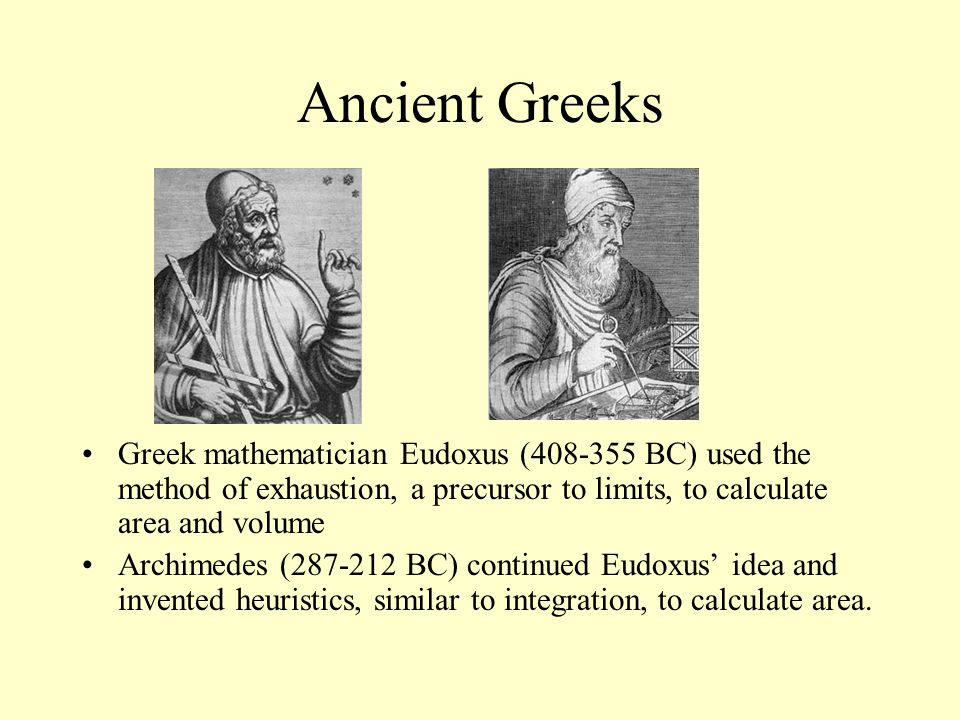 Ancient Greeks Greek mathematician Eudoxus (408-355 BC) used the method of exhaustion, a precursor to limits, to calculate area and volume Archimedes