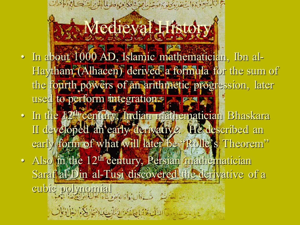 Medieval History In about 1000 AD, Islamic mathematician, Ibn al- Haytham (Alhacen) derived a formula for the sum of the fourth powers of an arithmeti