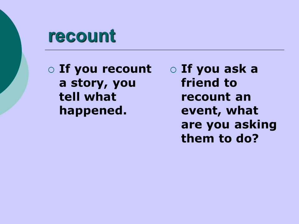 recount  If you recount a story, you tell what happened.  If you ask a friend to recount an event, what are you asking them to do?