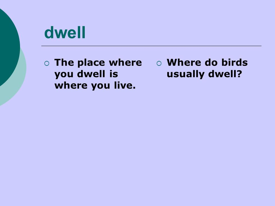 dwell  The place where you dwell is where you live.  Where do birds usually dwell?