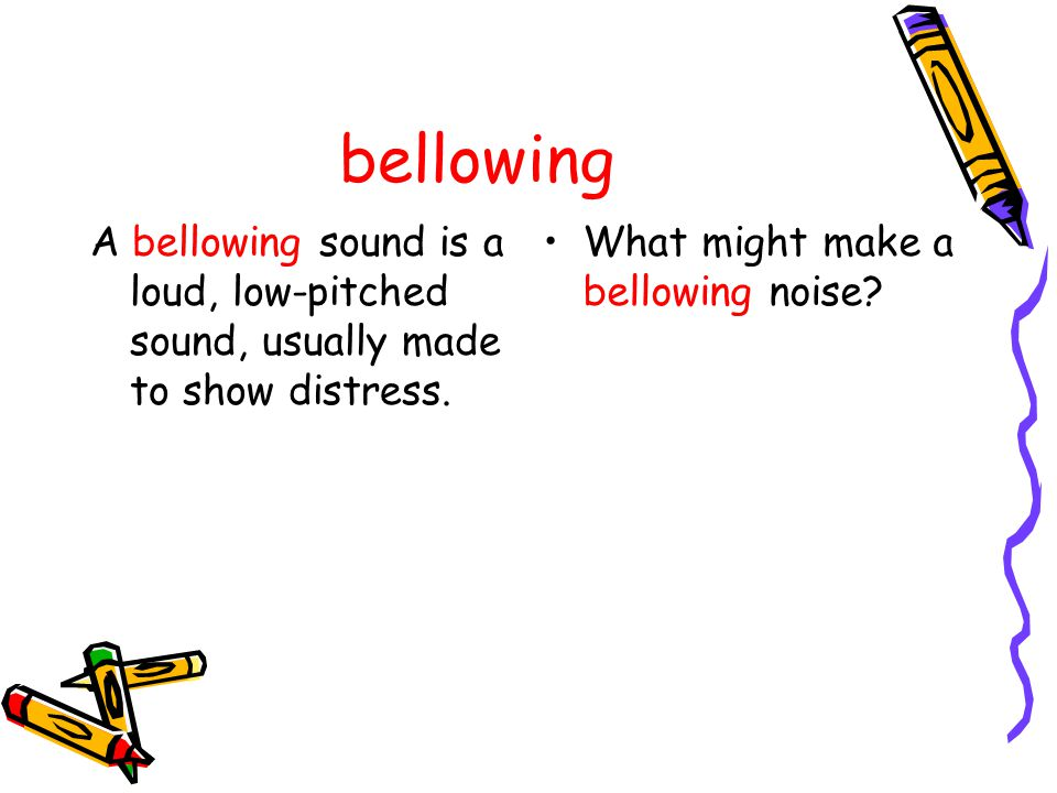 bellowing A bellowing sound is a loud, low-pitched sound, usually made to show distress.