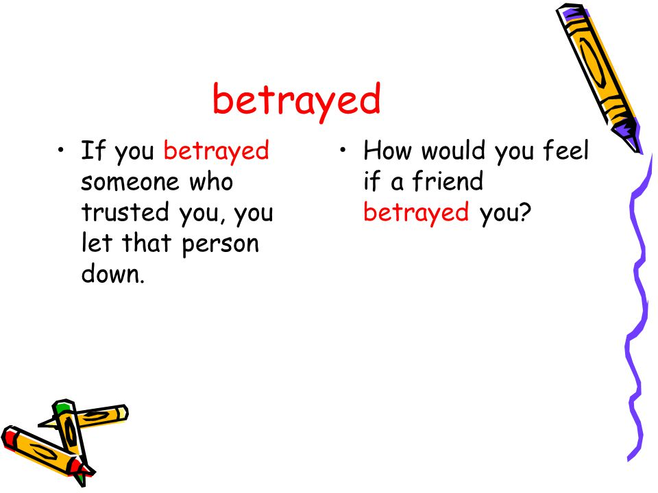 betrayed If you betrayed someone who trusted you, you let that person down. How would you feel if a friend betrayed you?