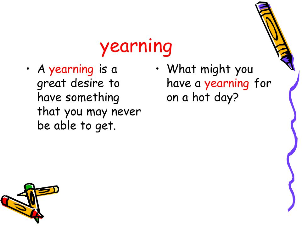 yearning A yearning is a great desire to have something that you may never be able to get. What might you have a yearning for on a hot day?