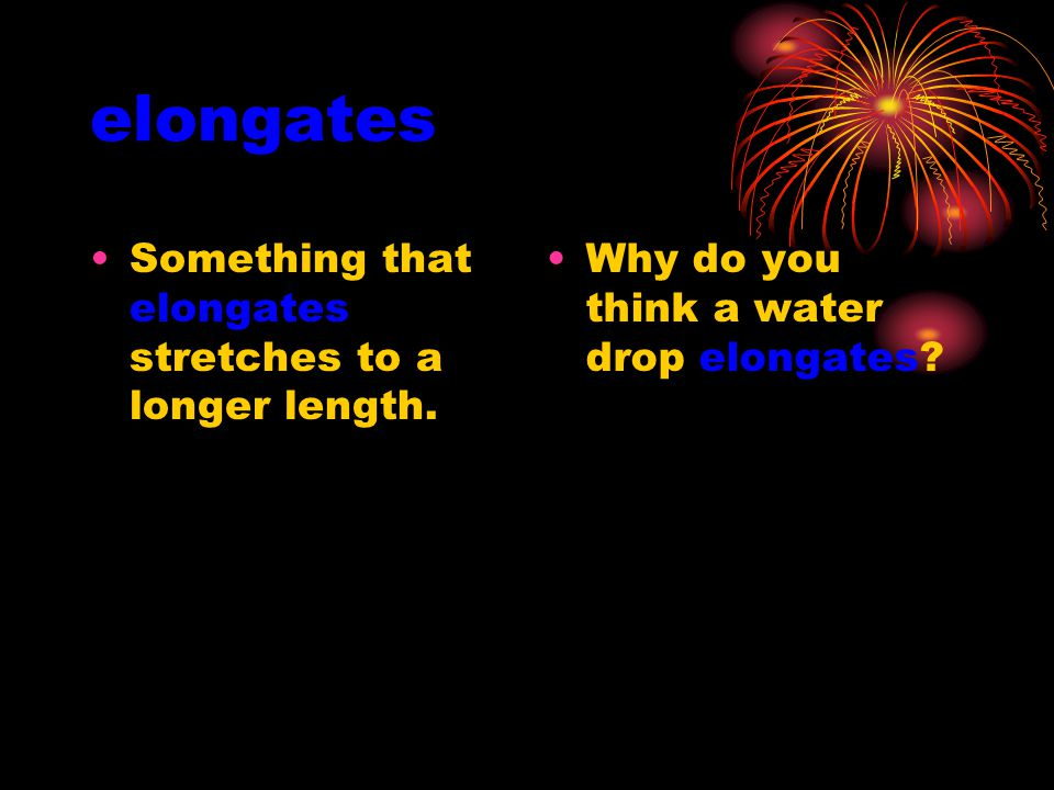 elongates Something that elongates stretches to a longer length.