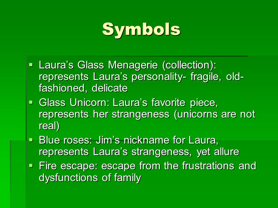 Symbols  Laura's Glass Menagerie (collection): represents Laura's personality- fragile, old- fashioned, delicate  Glass Unicorn: Laura's favorite piece, represents her strangeness (unicorns are not real)  Blue roses: Jim's nickname for Laura, represents Laura's strangeness, yet allure  Fire escape: escape from the frustrations and dysfunctions of family