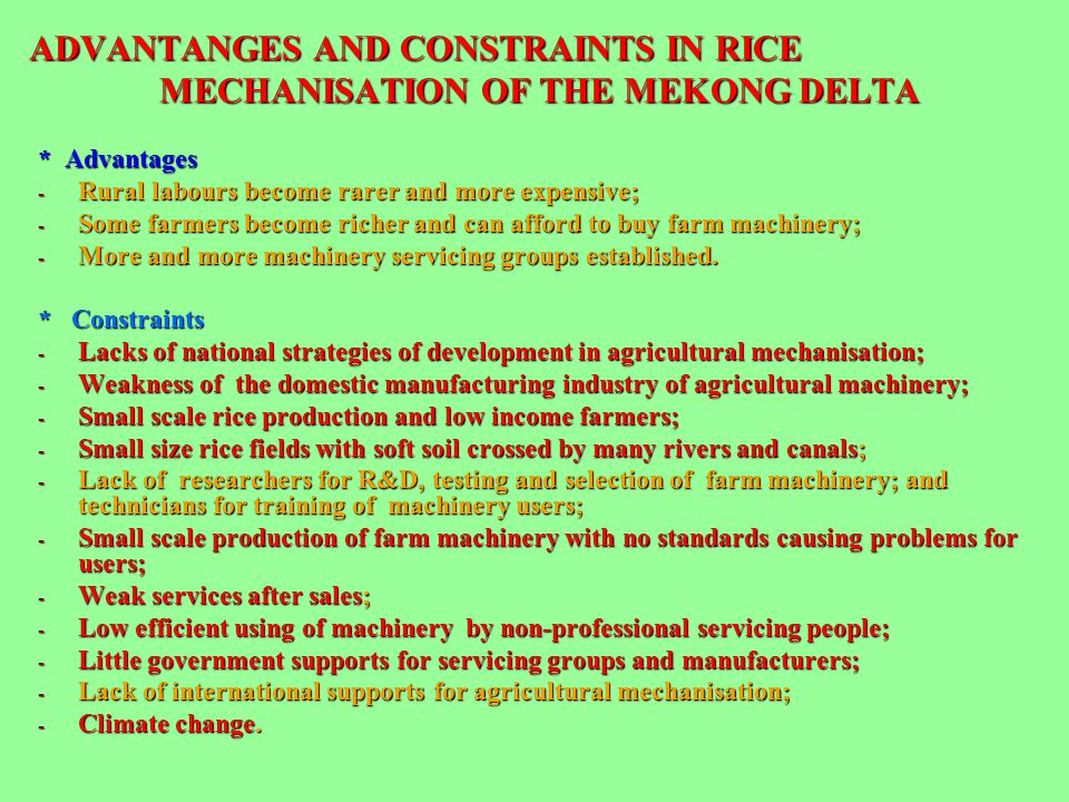 ADVANTANGES AND CONSTRAINTS IN RICE MECHANISATION OF THE MEKONG DELTA * Advantages - Rural labours become rarer and more expensive; - Some farmers bec