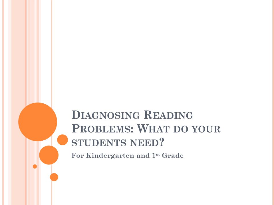 D IAGNOSING R EADING P ROBLEMS : W HAT DO YOUR STUDENTS NEED ? For Kindergarten and 1 st Grade