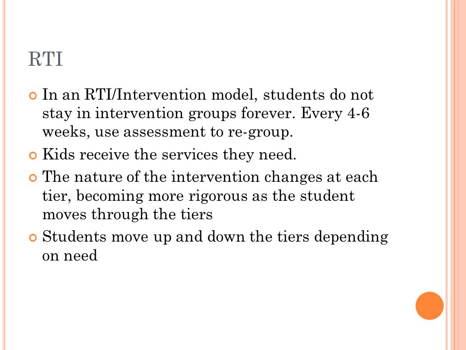RTI In an RTI/Intervention model, students do not stay in intervention groups forever. Every 4-6 weeks, use assessment to re-group. Kids receive the s