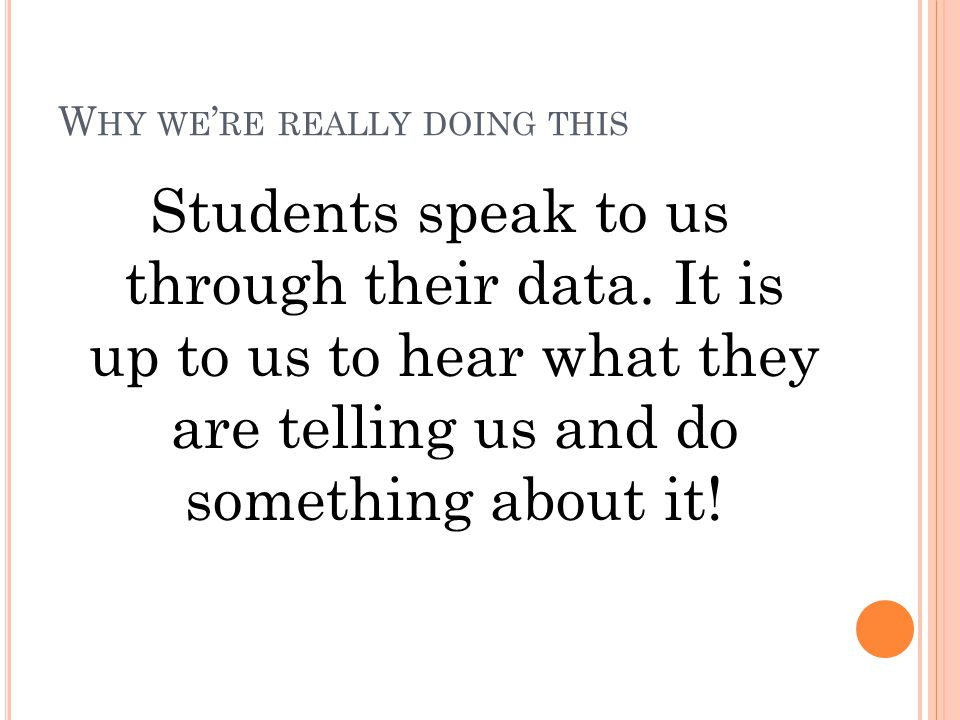 W HY WE ' RE REALLY DOING THIS Students speak to us through their data. It is up to us to hear what they are telling us and do something about it!