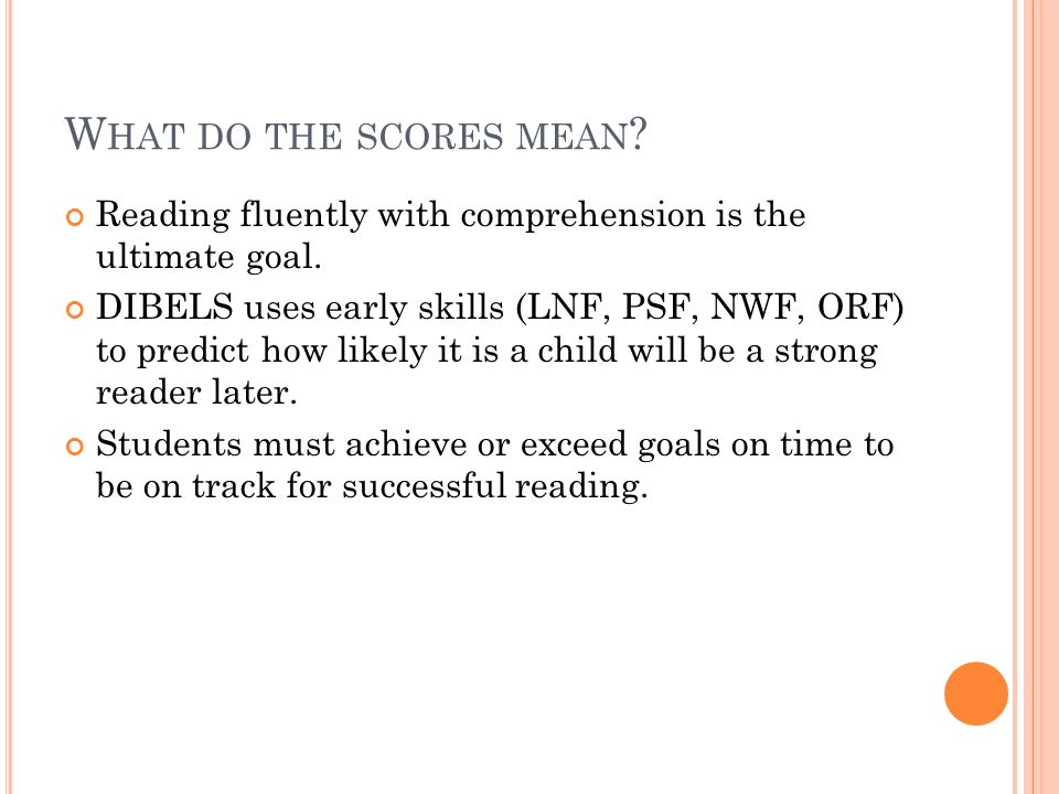 W HAT DO THE SCORES MEAN ? Reading fluently with comprehension is the ultimate goal. DIBELS uses early skills (LNF, PSF, NWF, ORF) to predict how like