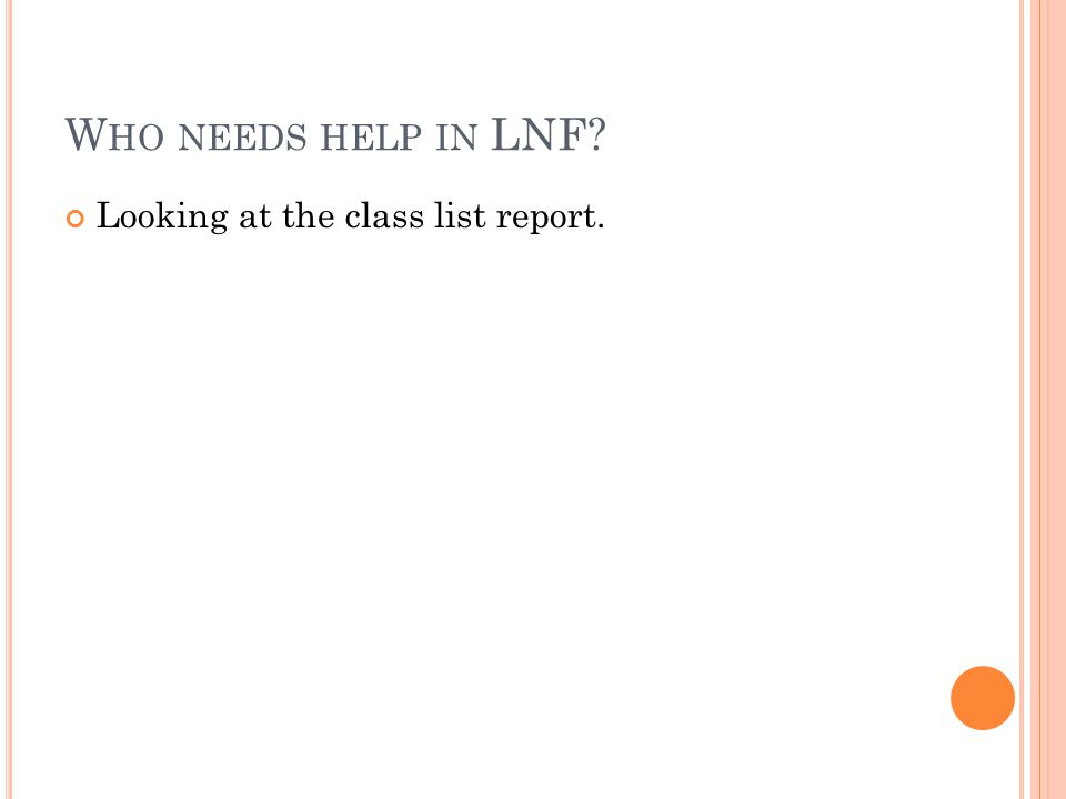 W HO NEEDS HELP IN LNF? Looking at the class list report.