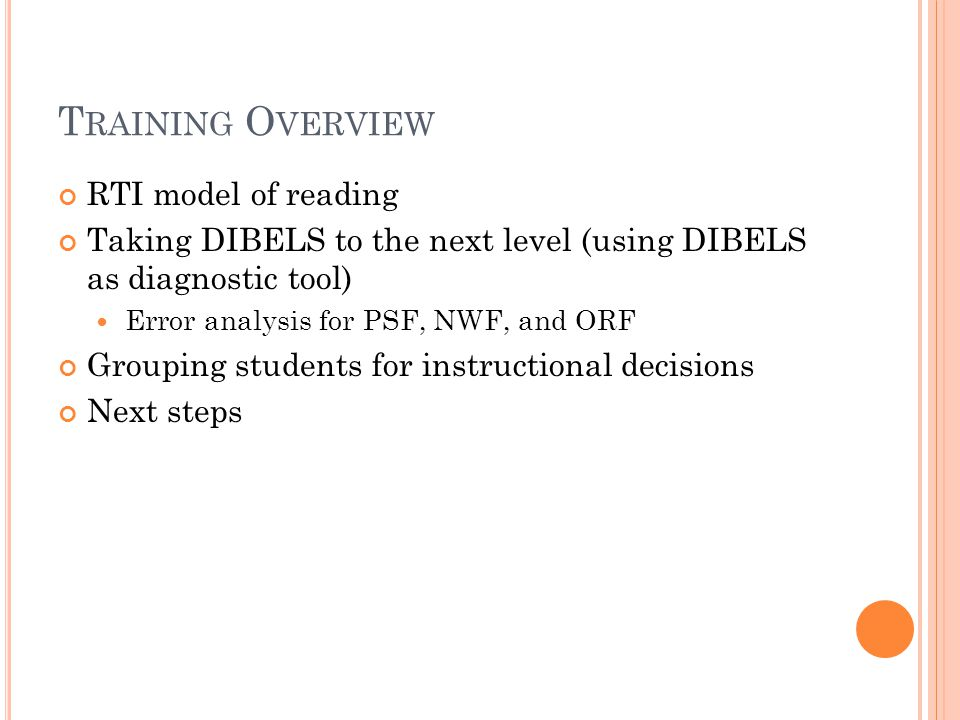T RAINING O VERVIEW RTI model of reading Taking DIBELS to the next level (using DIBELS as diagnostic tool) Error analysis for PSF, NWF, and ORF Grouping students for instructional decisions Next steps