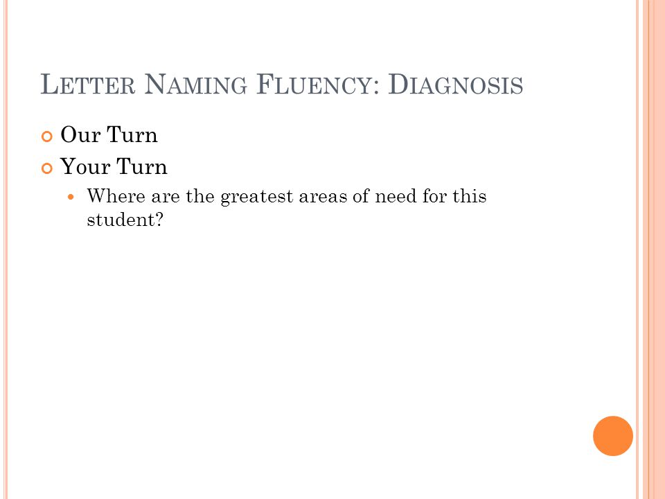 L ETTER N AMING F LUENCY : D IAGNOSIS Our Turn Your Turn Where are the greatest areas of need for this student