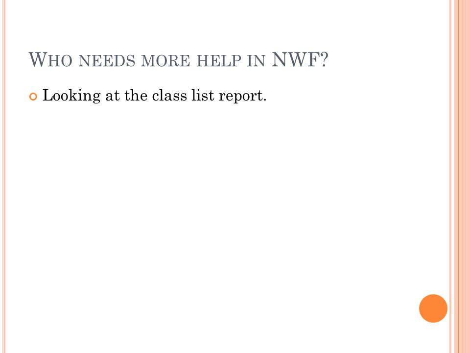 W HO NEEDS MORE HELP IN NWF? Looking at the class list report.