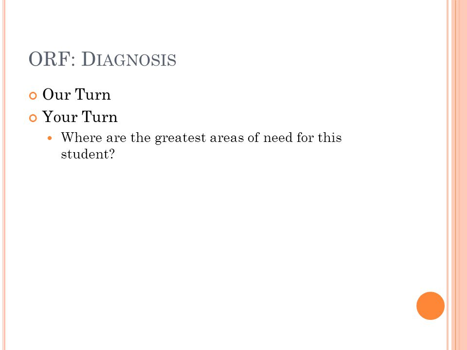 ORF: D IAGNOSIS Our Turn Your Turn Where are the greatest areas of need for this student?