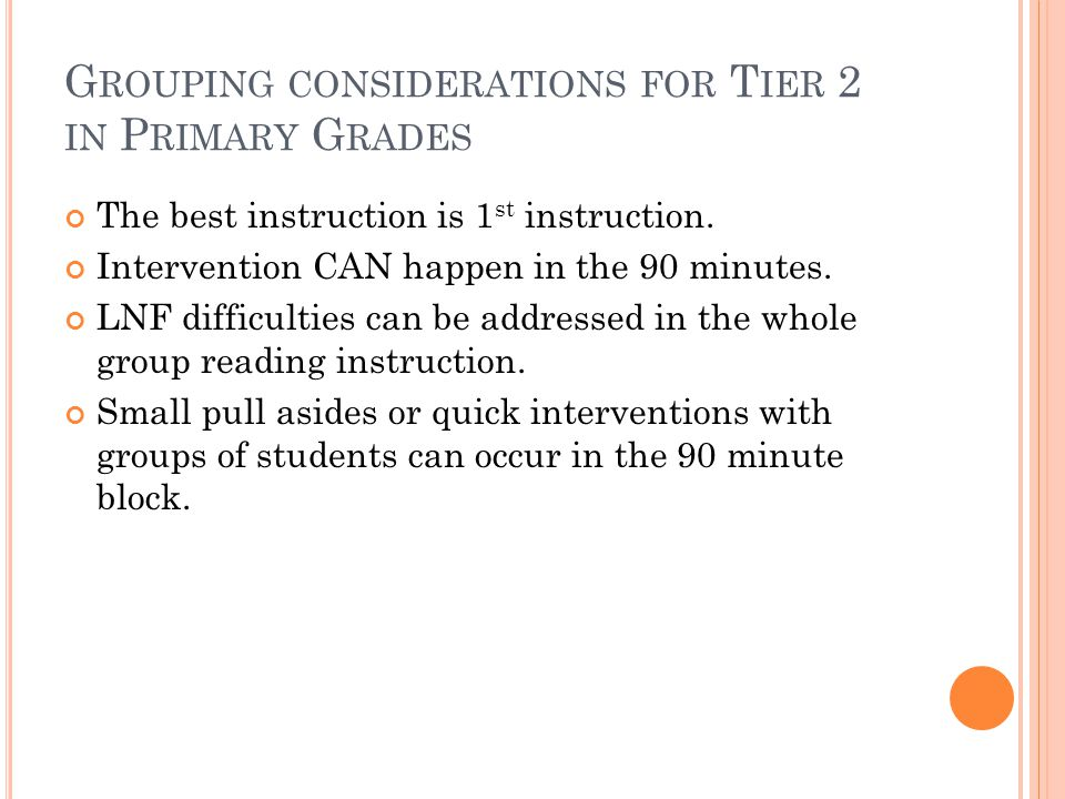 G ROUPING CONSIDERATIONS FOR T IER 2 IN P RIMARY G RADES The best instruction is 1 st instruction. Intervention CAN happen in the 90 minutes. LNF diff