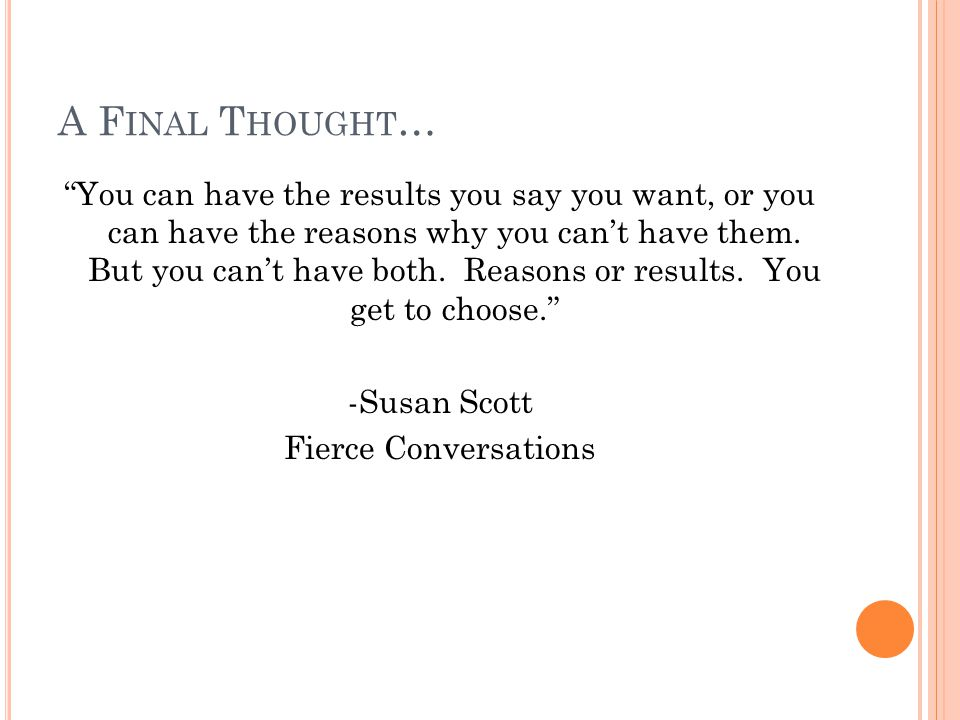 A F INAL T HOUGHT … You can have the results you say you want, or you can have the reasons why you can't have them.