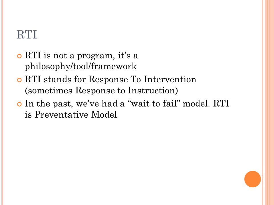 RTI RTI is not a program, it's a philosophy/tool/framework RTI stands for Response To Intervention (sometimes Response to Instruction) In the past, we've had a wait to fail model.