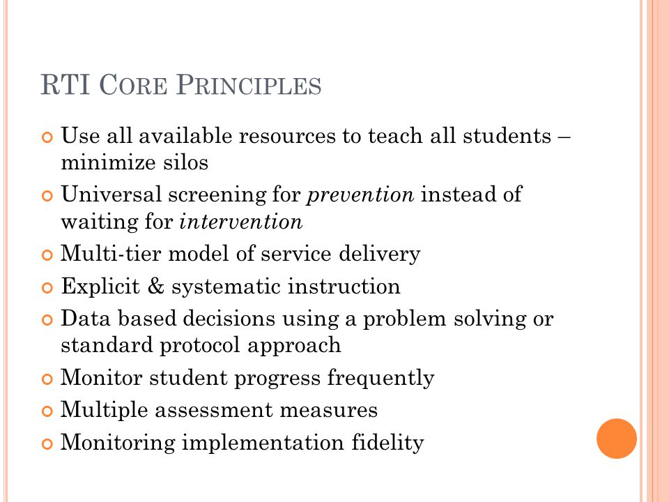 RTI C ORE P RINCIPLES Use all available resources to teach all students – minimize silos Universal screening for prevention instead of waiting for intervention Multi-tier model of service delivery Explicit & systematic instruction Data based decisions using a problem solving or standard protocol approach Monitor student progress frequently Multiple assessment measures Monitoring implementation fidelity