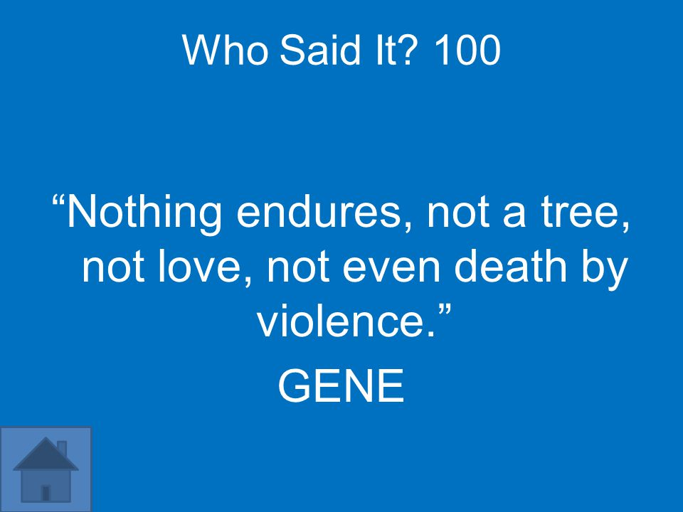 "Who Said It? 100 ""Nothing endures, not a tree, not love, not even death by violence."" GENE"
