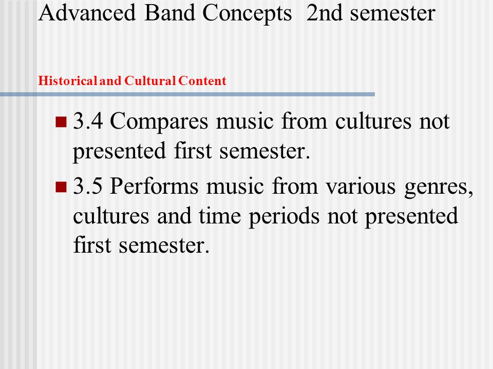 Advanced Band Concepts 2nd semester Historical and Cultural Content 3.4 Compares music from cultures not presented first semester.